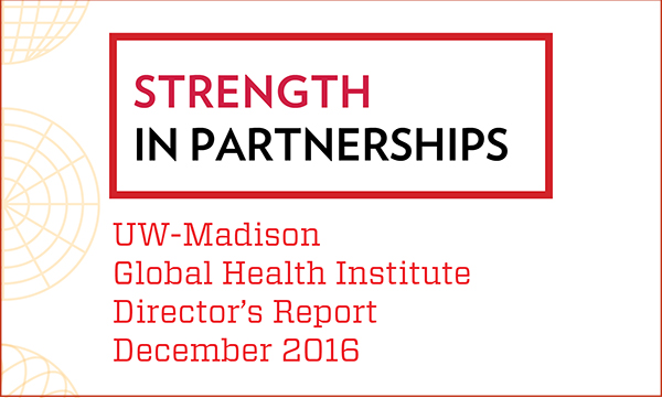 Words on cover of report say: Strength in Partnerships, UW-Madison Global Health Institute Director's Report December 2016.